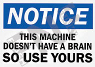 Notice – This machine doesn't have a brain so use yours