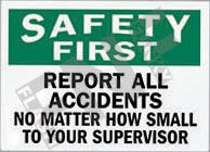Safety first – Report all accidents – No matter how small – To your supervisor
