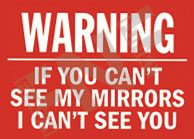Warning – If you can't see my mirrors – I can't see you