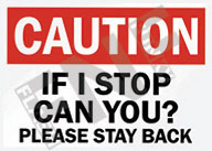 Caution – If I stop can you? – Please stay back