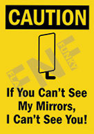 Caution – If you can't see my mirrors, I can't see you